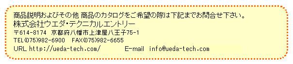 商品説明およびその他 商品のカタログをご希望の際は下記までお問合せ下さい。株式会社ウエダ・テクニカルエントリー 〒614-8174 京都府八幡市上津屋八王子75-1 TEL(075)982-6900 FAX(075)982-6655 URL http://ueda-tech.com/ E-mail info@ueda-tech.com